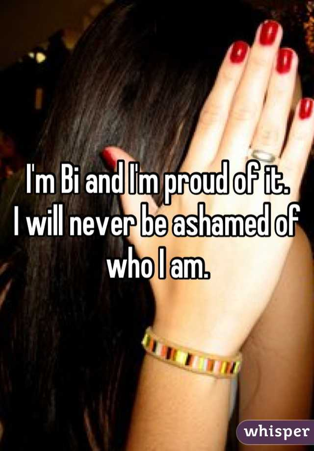 I'm Bi and I'm proud of it.  I will never be ashamed of who I am.