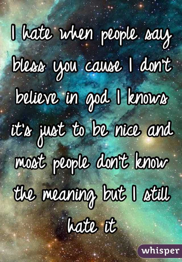 I hate when people say bless you cause I don't believe in god I knows it's just to be nice and most people don't know the meaning but I still hate it