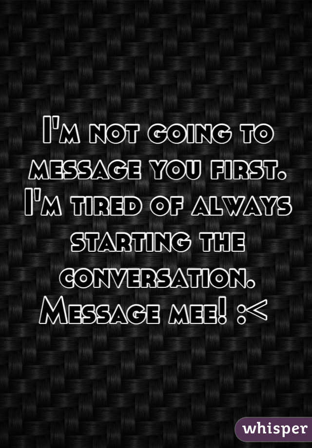 I'm not going to message you first.  I'm tired of always starting the conversation. Message mee! :<