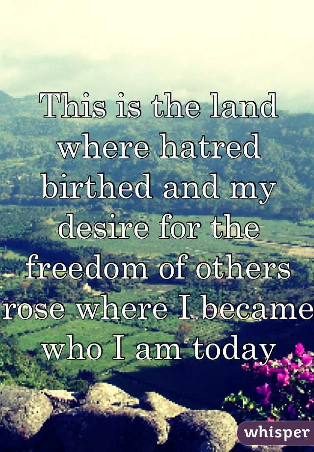 This is the land where hatred birthed and my desire for the freedom of others rose where I became who I am today