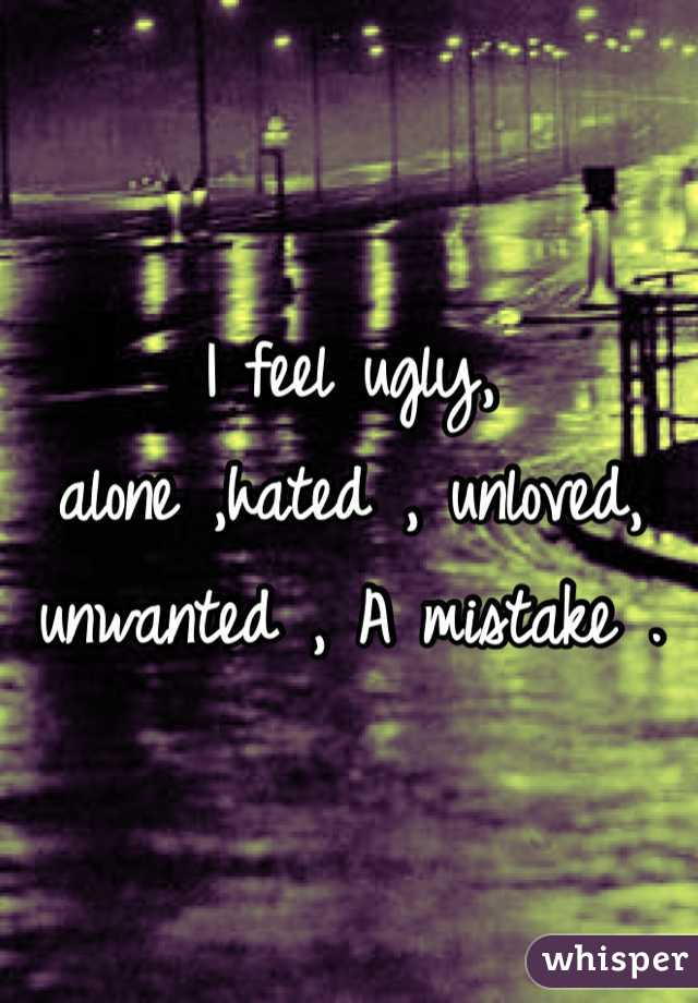 I feel ugly,  alone ,hated , unloved, unwanted , A mistake .