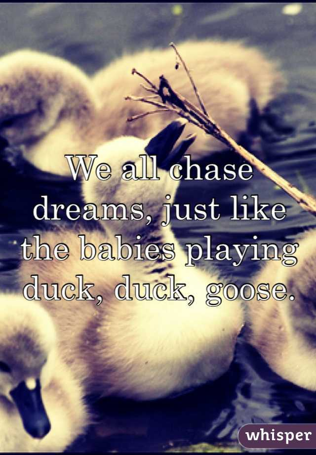We all chase dreams, just like the babies playing duck, duck, goose.