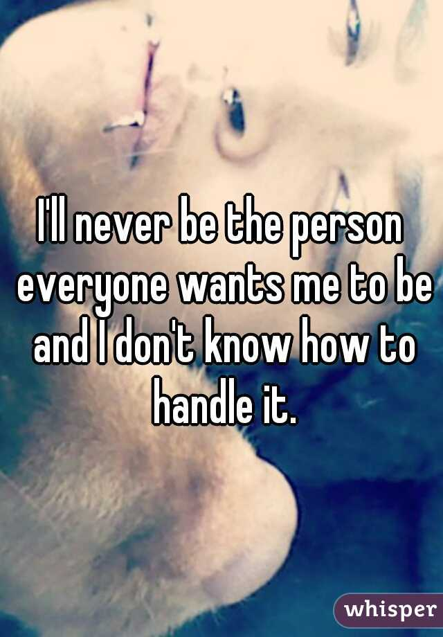 I'll never be the person everyone wants me to be and I don't know how to handle it.