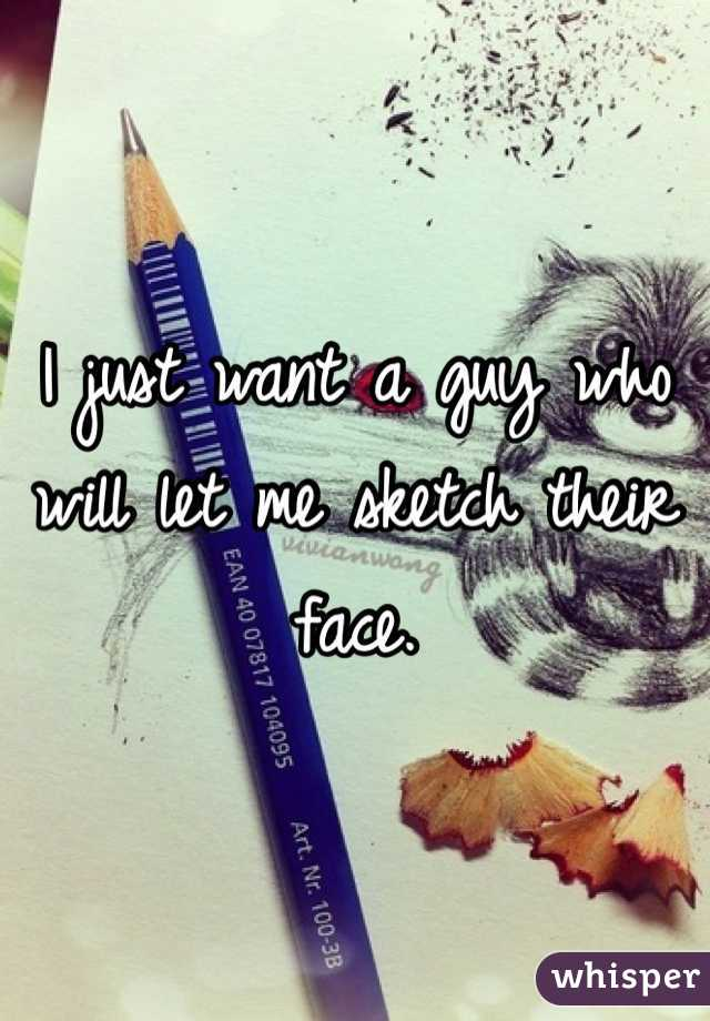 I just want a guy who will let me sketch their face.