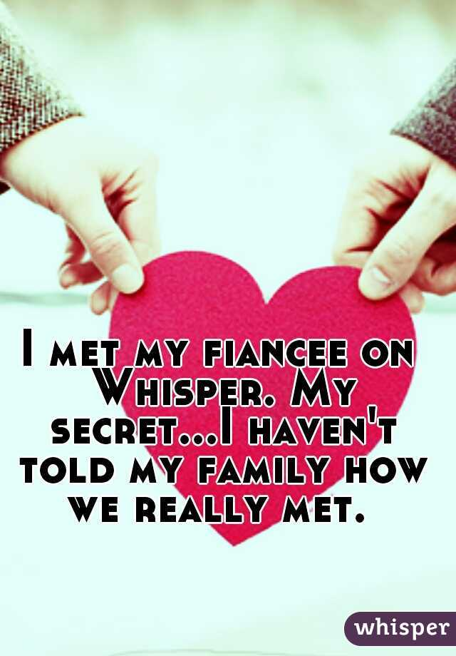 I met my fiancee on Whisper. My secret...I haven't told my family how we really met.