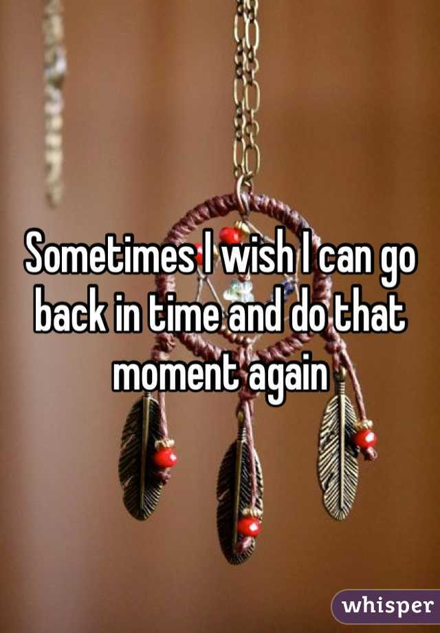Sometimes I wish I can go back in time and do that moment again