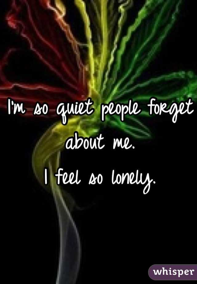 I'm so quiet people forget about me.  I feel so lonely.
