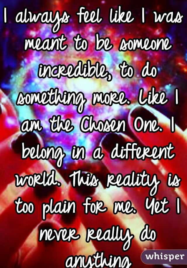 I always feel like I was meant to be someone incredible, to do something more. Like I am the Chosen One. I belong in a different world. This reality is too plain for me. Yet I never really do anything