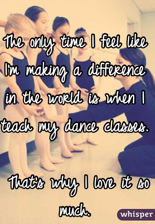 The only time I feel like I'm making a difference in the world is when I teach my dance classes.   That's why I love it so much.