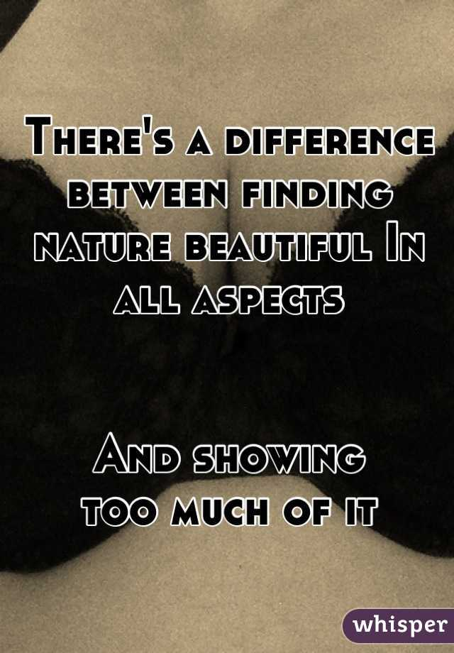 There's a difference between finding nature beautiful In all aspects    And showing  too much of it
