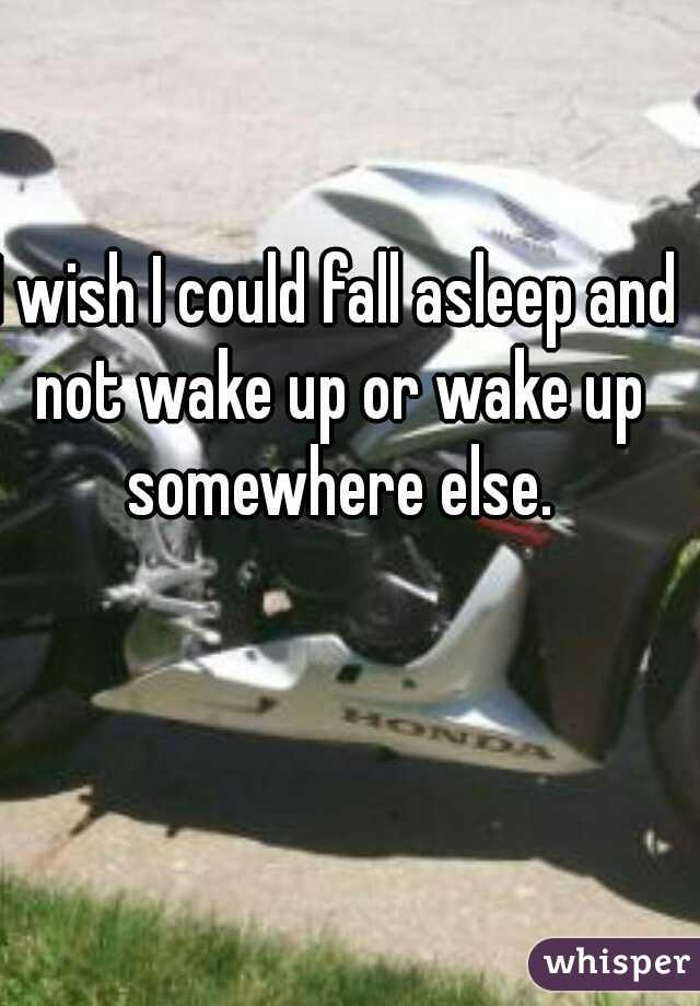 I wish I could fall asleep and not wake up or wake up somewhere else.