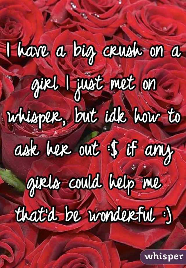 I have a big crush on a girl I just met on whisper, but idk how to ask her out :$ if any girls could help me that'd be wonderful :)