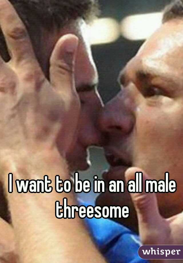 I want to be in an all male threesome