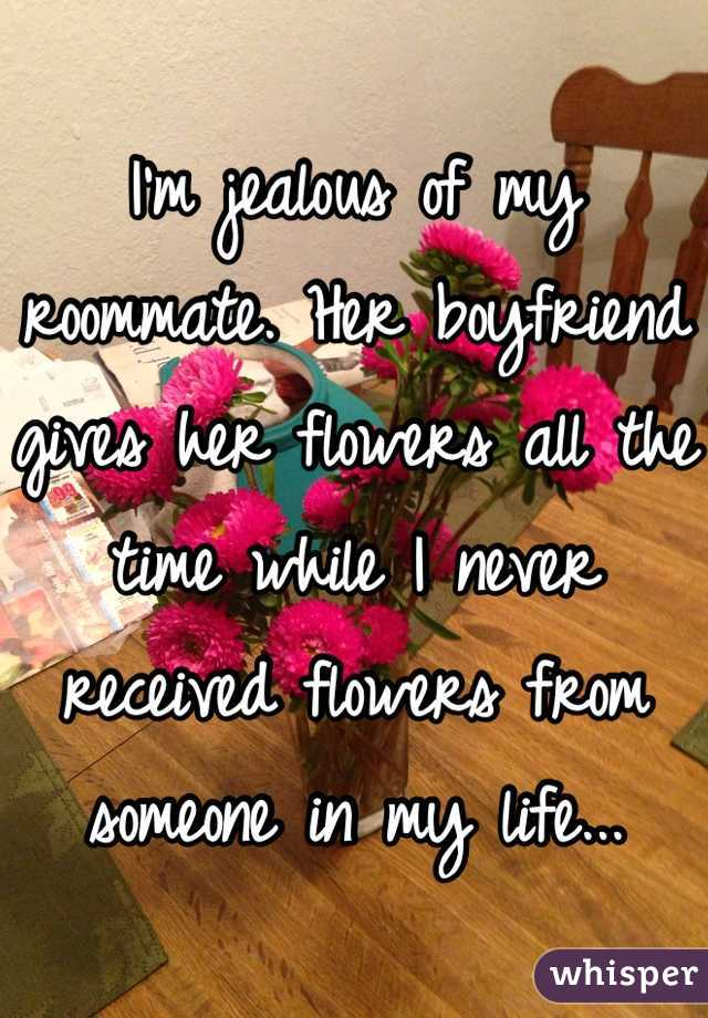 I'm jealous of my roommate. Her boyfriend gives her flowers all the time while I never received flowers from someone in my life...