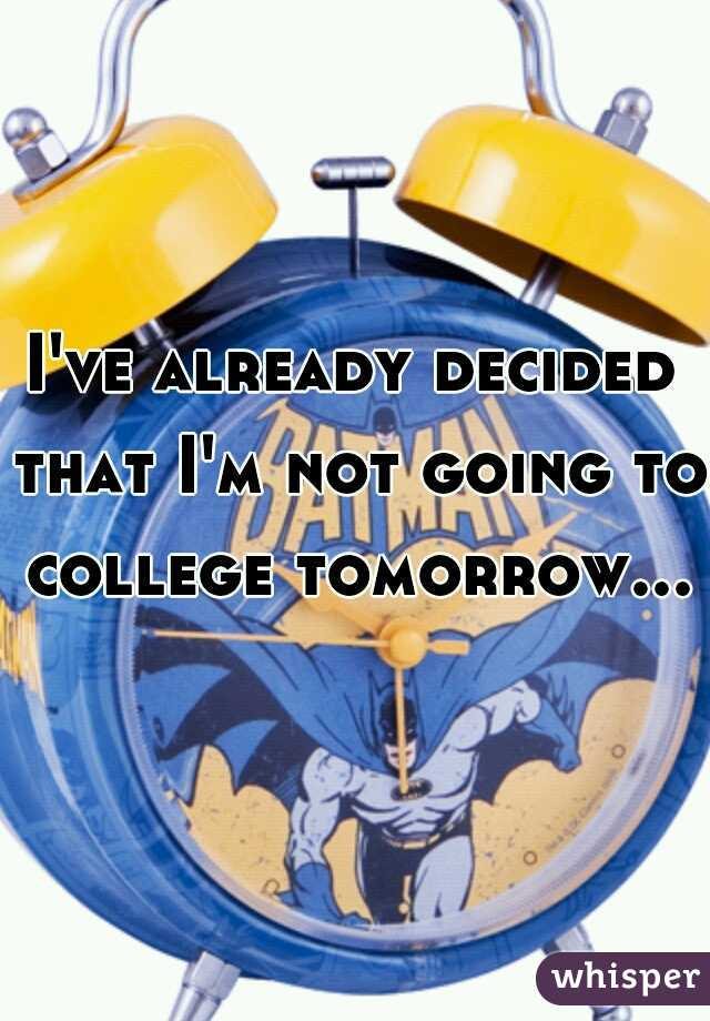 I've already decided that I'm not going to college tomorrow...