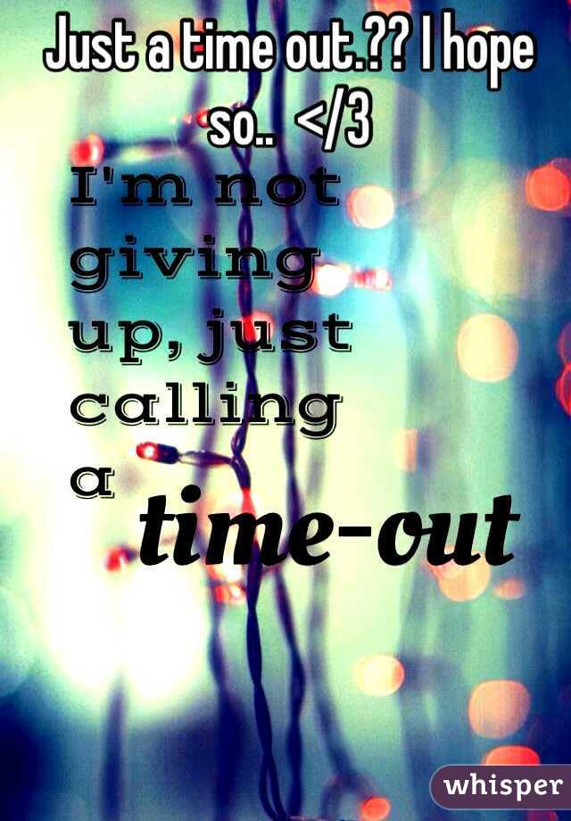 Just a time out.?? I hope so..  </3