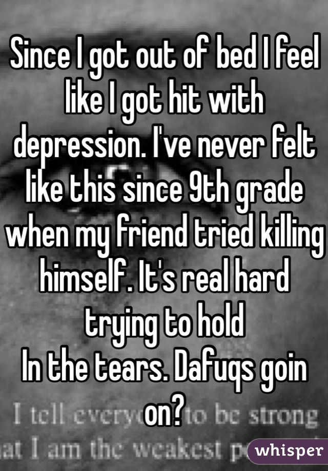 Since I got out of bed I feel like I got hit with depression. I've never felt like this since 9th grade when my friend tried killing himself. It's real hard trying to hold In the tears. Dafuqs goin on?