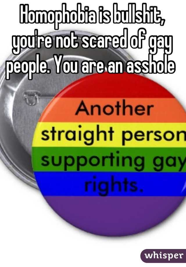 Homophobia is bullshit, you're not scared of gay people. You are an asshole