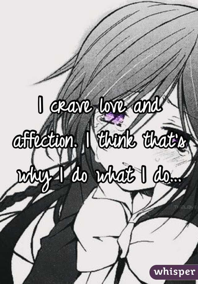 I crave love and affection. I think that's why I do what I do...