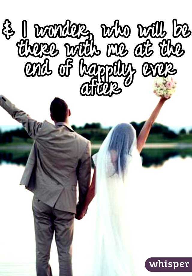 & I wonder, who will be there with me at the end of happily ever after
