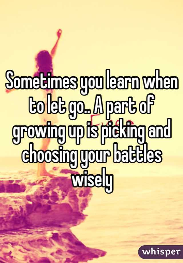 Sometimes you learn when to let go.. A part of growing up is picking and choosing your battles wisely