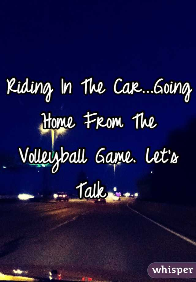 Riding In The Car...Going Home From The Volleyball Game. Let's Talk 💜