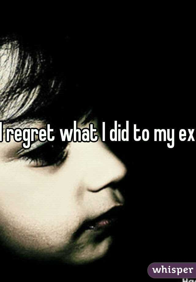 I regret what I did to my ex