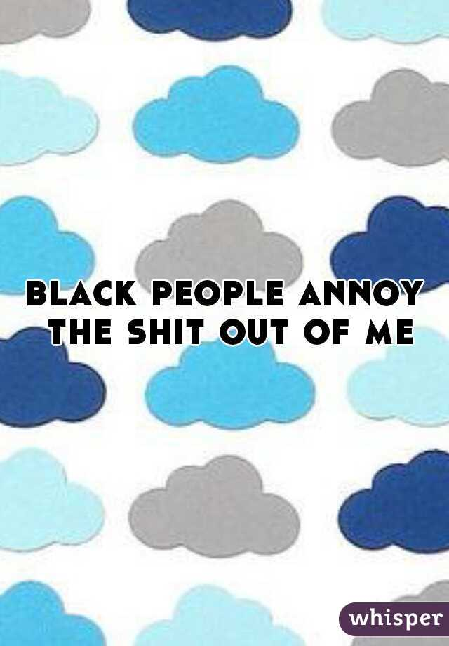 black people annoy the shit out of me