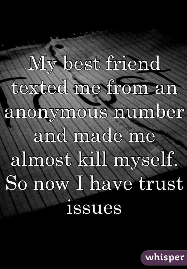 My best friend texted me from an anonymous number and made me almost kill myself. So now I have trust issues