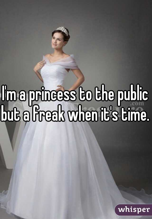 I'm a princess to the public but a freak when it's time.