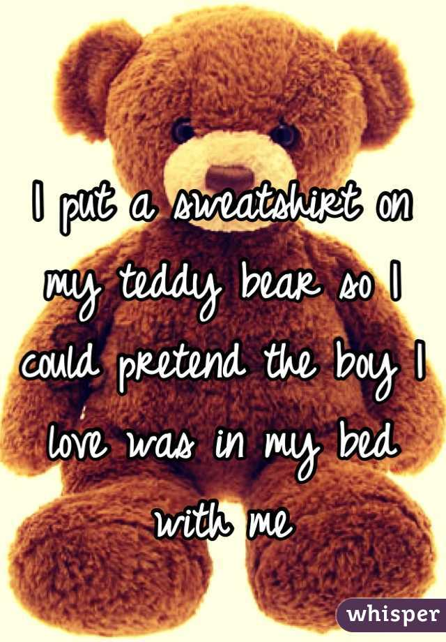 I put a sweatshirt on my teddy bear so I could pretend the boy I love was in my bed with me