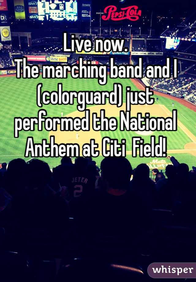 Live now.  The marching band and I (colorguard) just performed the National Anthem at Citi  Field!