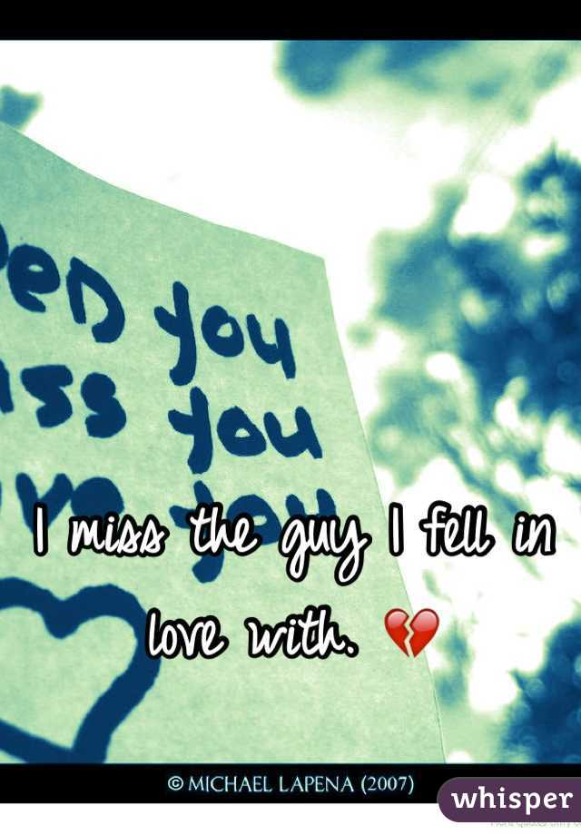 I miss the guy I fell in love with. 💔