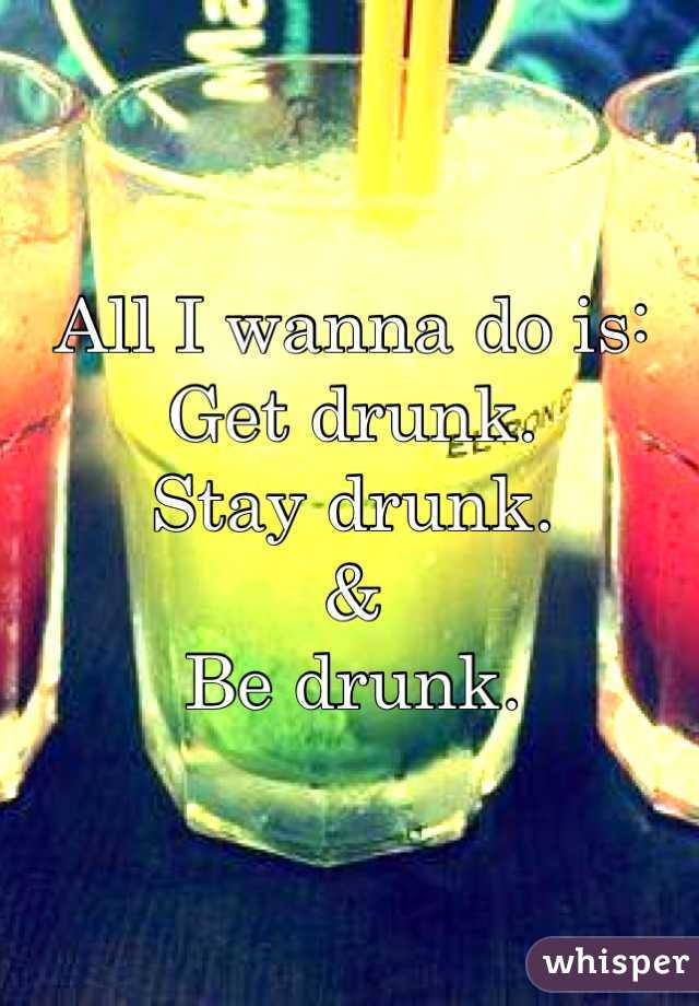 All I wanna do is:  Get drunk. Stay drunk. & Be drunk.