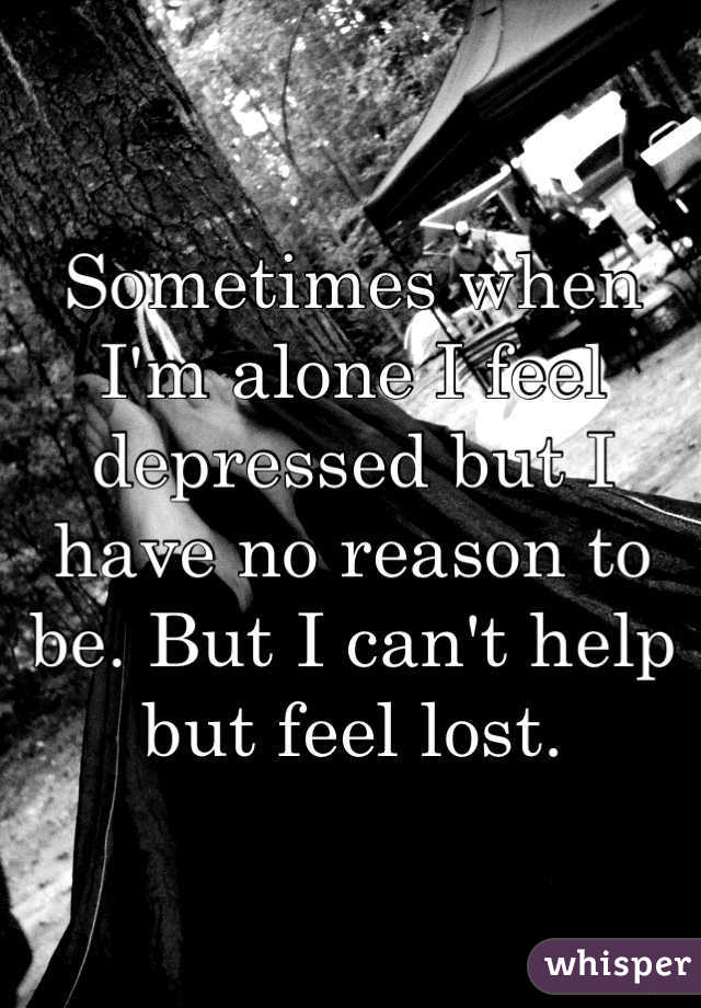 Sometimes when I'm alone I feel depressed but I have no reason to be. But I can't help but feel lost.