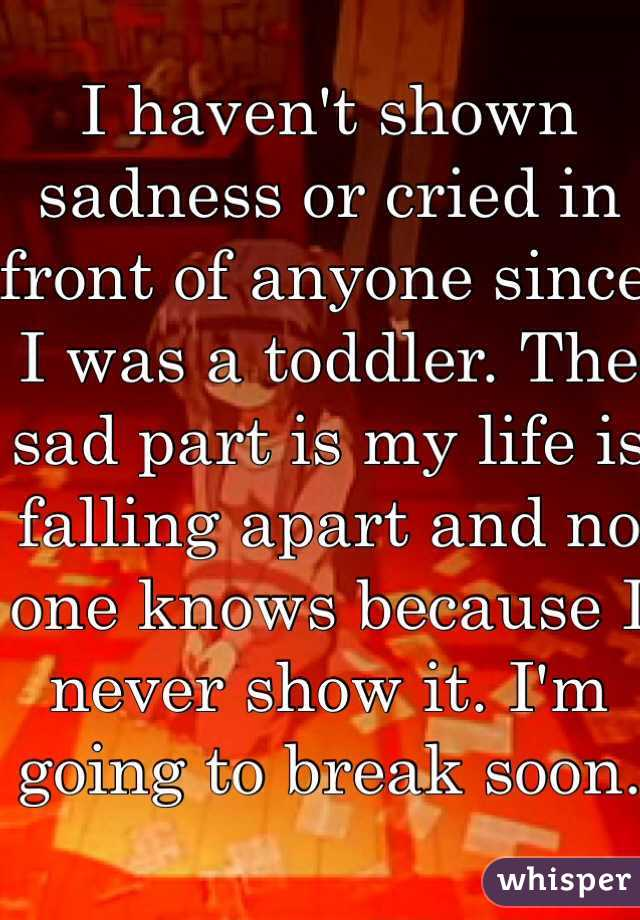 I haven't shown sadness or cried in front of anyone since I was a toddler. The sad part is my life is falling apart and no one knows because I never show it. I'm going to break soon.