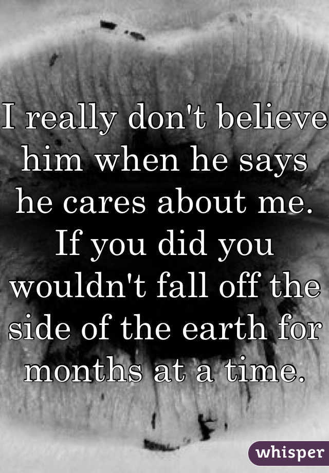 I really don't believe him when he says he cares about me. If you did you wouldn't fall off the side of the earth for months at a time.