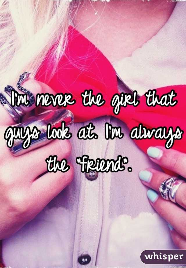 """I'm never the girl that guys look at. I'm always the """"friend""""."""