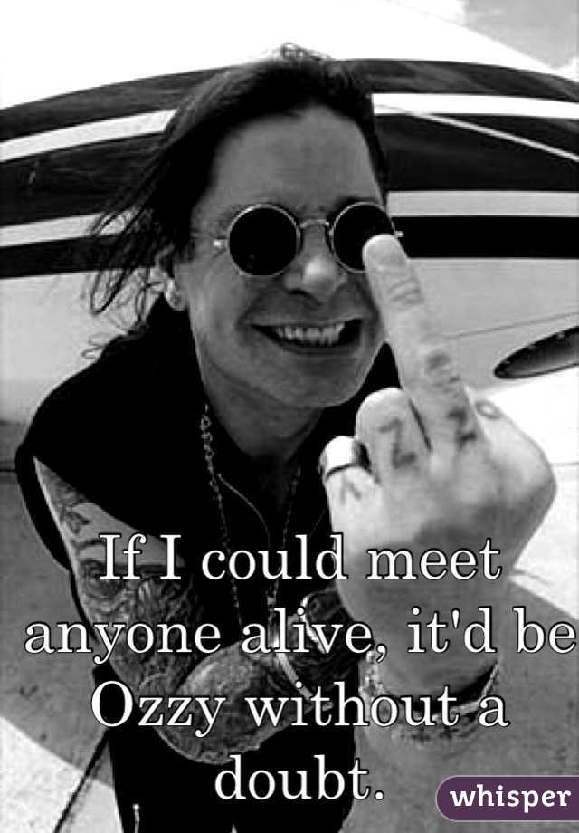 If I could meet anyone alive, it'd be Ozzy without a doubt.