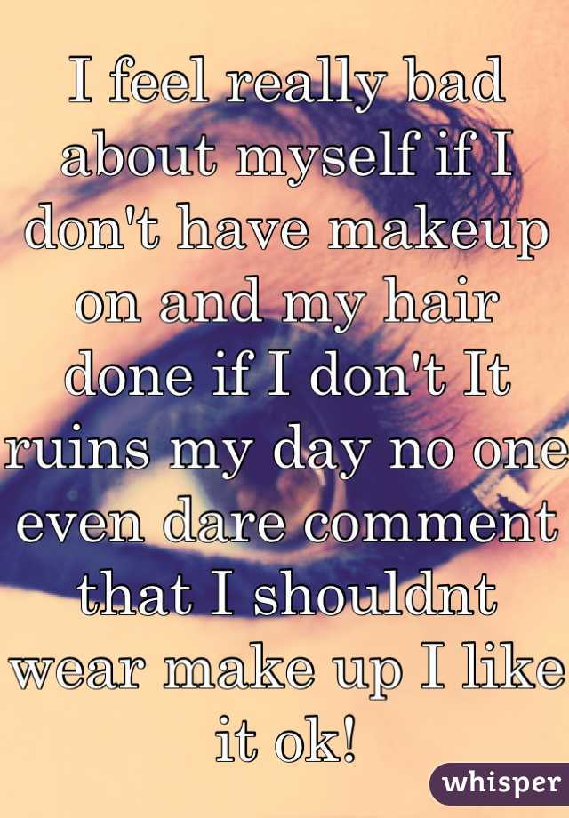 I feel really bad about myself if I don't have makeup on and my hair done if I don't It ruins my day no one even dare comment that I shouldnt wear make up I like it ok!