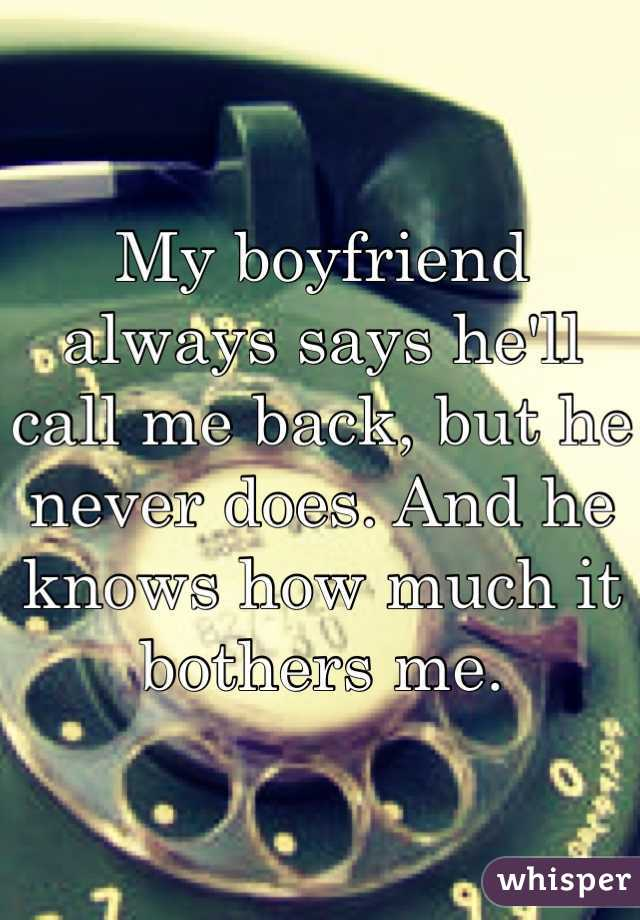 My boyfriend always says he'll call me back, but he never does. And he knows how much it bothers me.