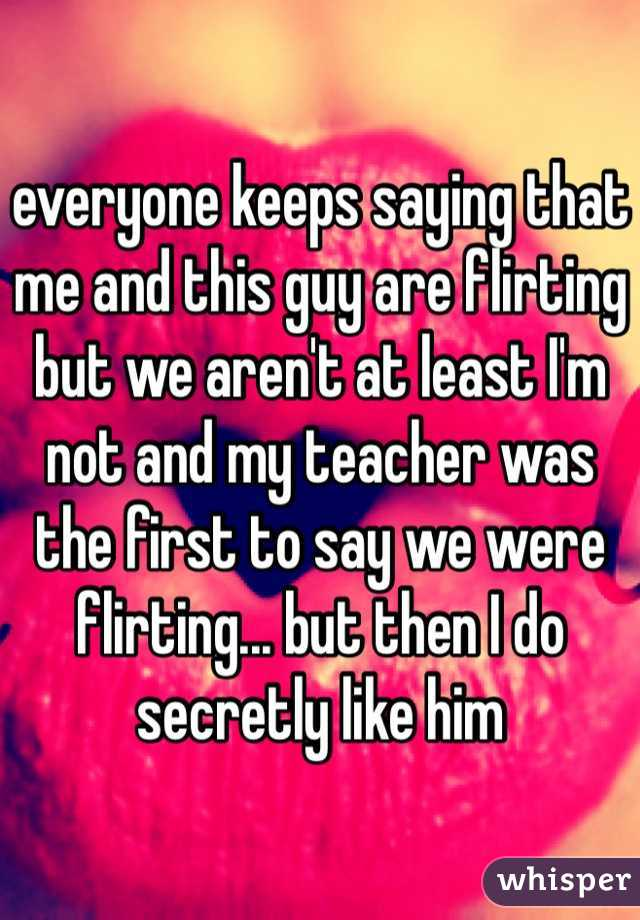 everyone keeps saying that me and this guy are flirting but we aren't at least I'm not and my teacher was the first to say we were flirting... but then I do secretly like him