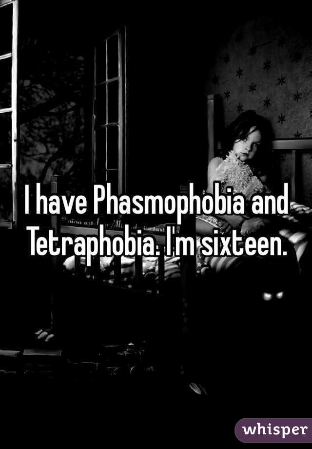 I have Phasmophobia and Tetraphobia. I'm sixteen.