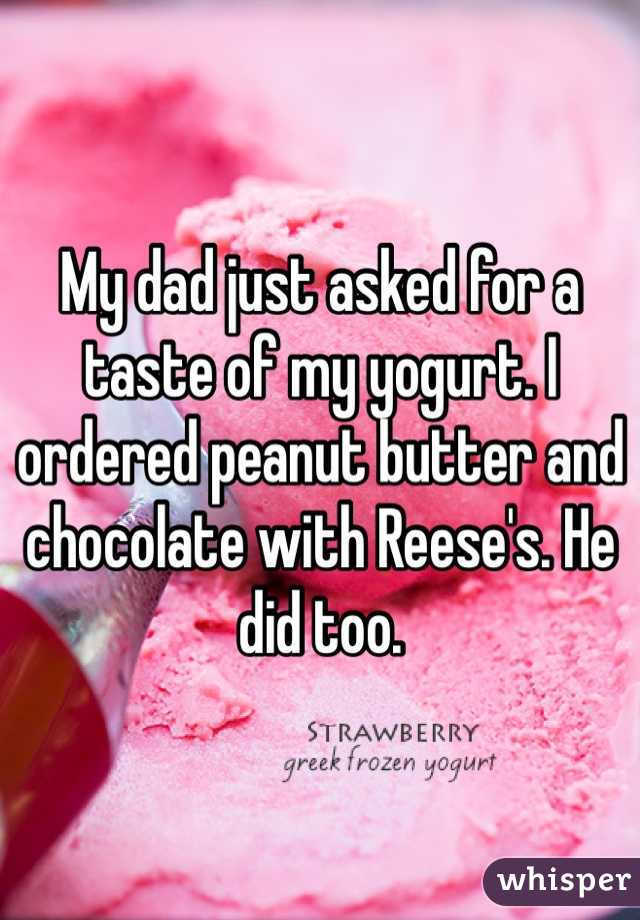 My dad just asked for a taste of my yogurt. I ordered peanut butter and chocolate with Reese's. He did too.