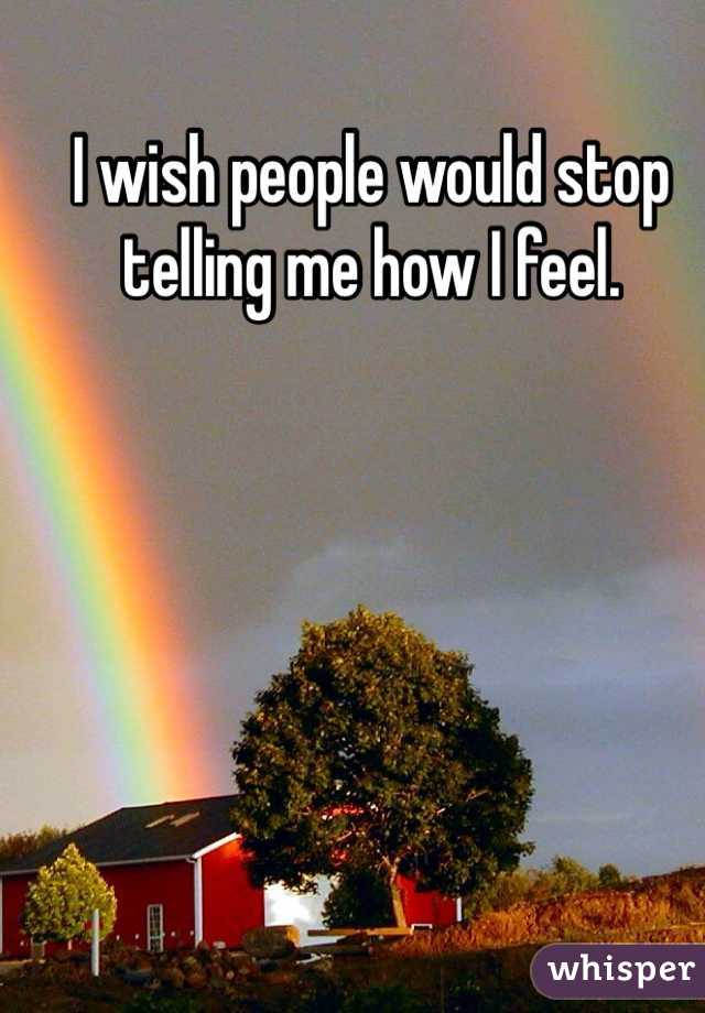 I wish people would stop telling me how I feel.