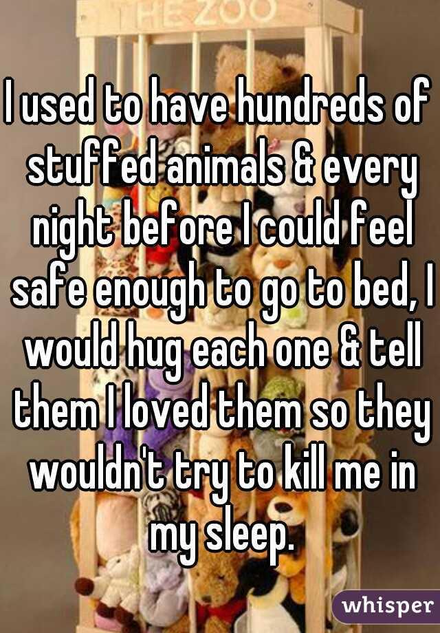 I used to have hundreds of stuffed animals & every night before I could feel safe enough to go to bed, I would hug each one & tell them I loved them so they wouldn't try to kill me in my sleep.