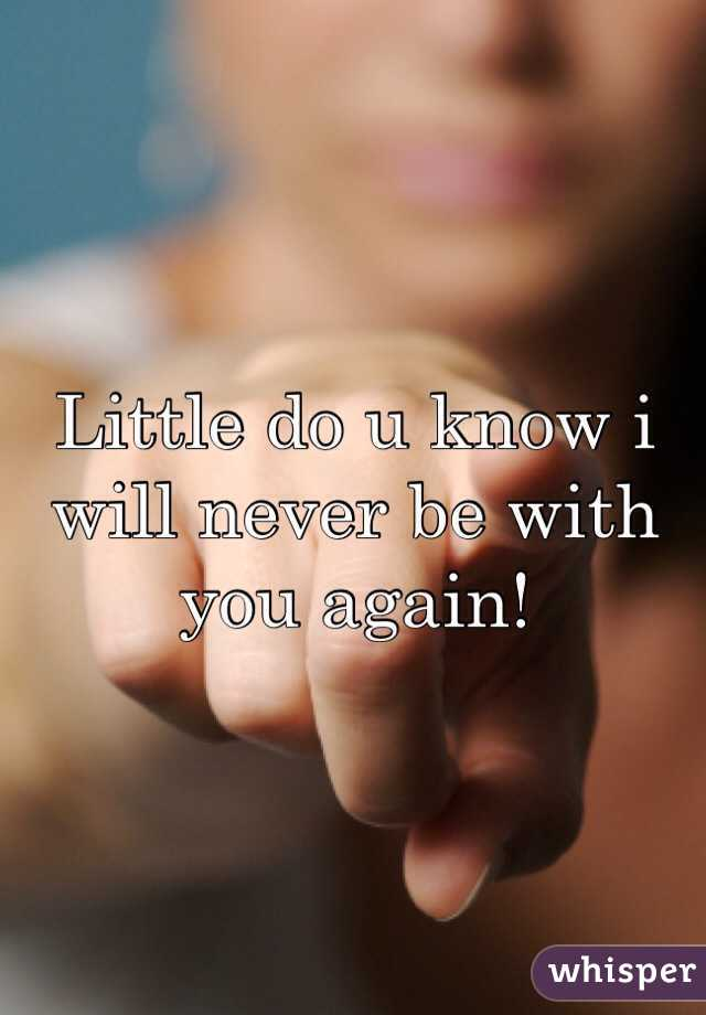 Little do u know i will never be with you again!