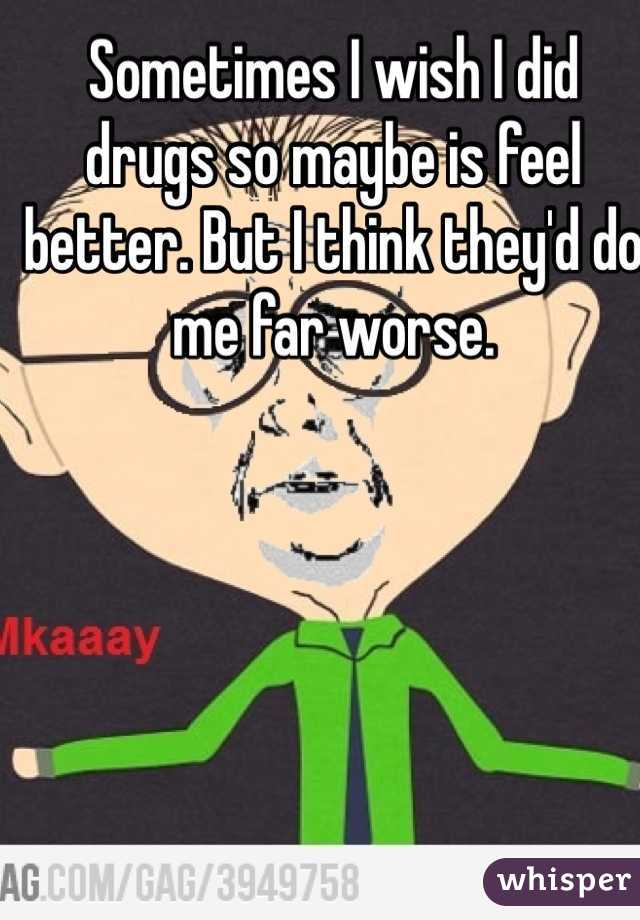 Sometimes I wish I did drugs so maybe is feel better. But I think they'd do me far worse.