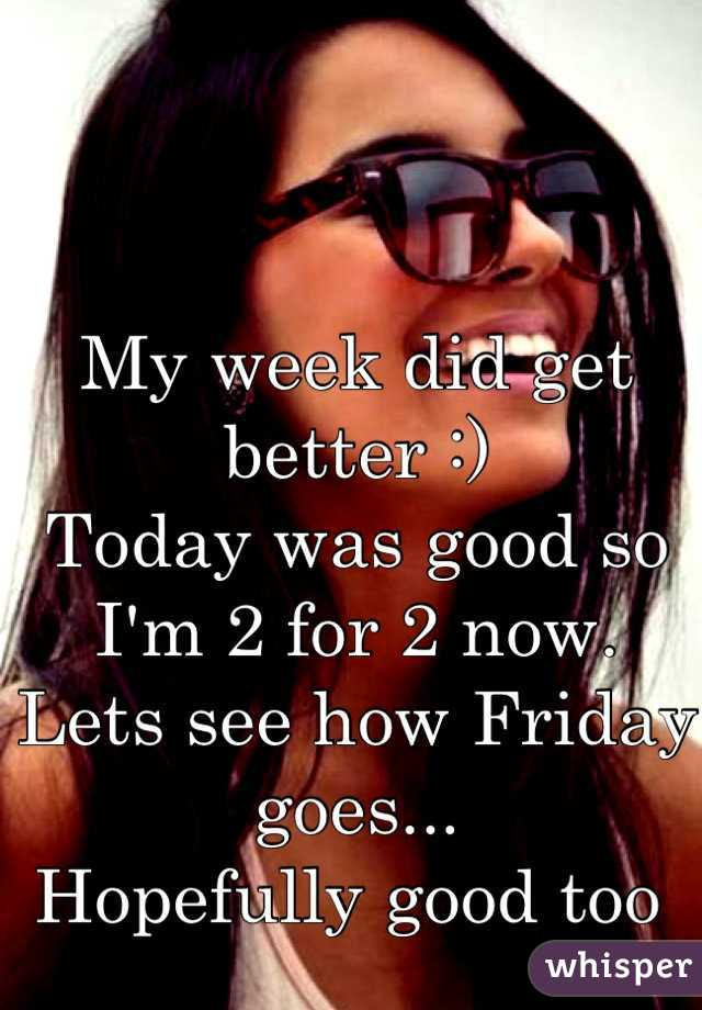 My week did get better :)  Today was good so I'm 2 for 2 now. Lets see how Friday goes... Hopefully good too