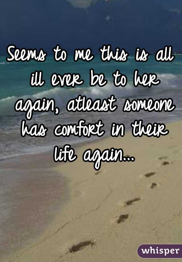 Seems to me this is all ill ever be to her again, atleast someone has comfort in their life again...